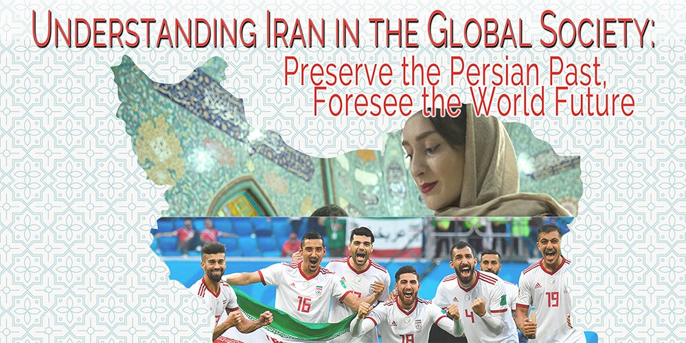 Understanding Iran in the Global Society: Preserve the Persian Past, Foresee the World Future